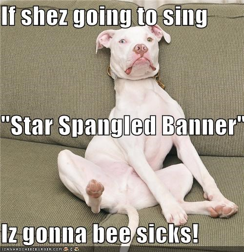 "If shez going to sing ""Star Spangled Banner"" Iz gonna bee sicks!"