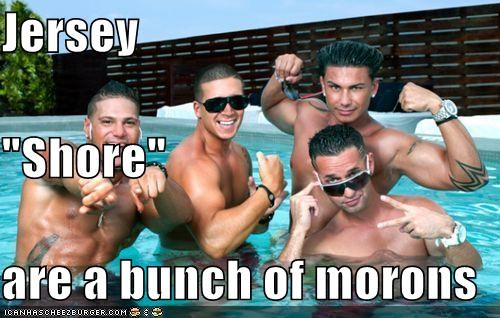 "Jersey ""Shore"" are a bunch of morons"