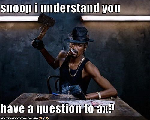 snoop i understand you   have a question to ax?