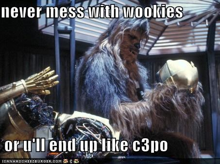 never mess with wookies    or u'll end up like c3po