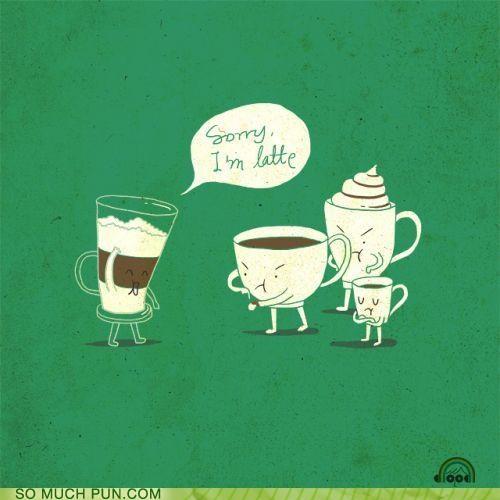 Sorry I'm Latte...