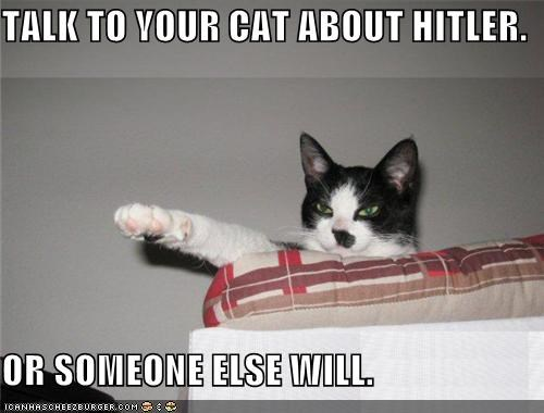 TALK TO YOUR CAT ABOUT HITLER.  OR SOMEONE ELSE WILL.