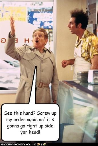 See this hand? Screw up my order again an' it's gonna go right up side yer head!