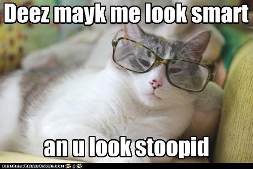 Deez mayk me look smart an u look stoopid