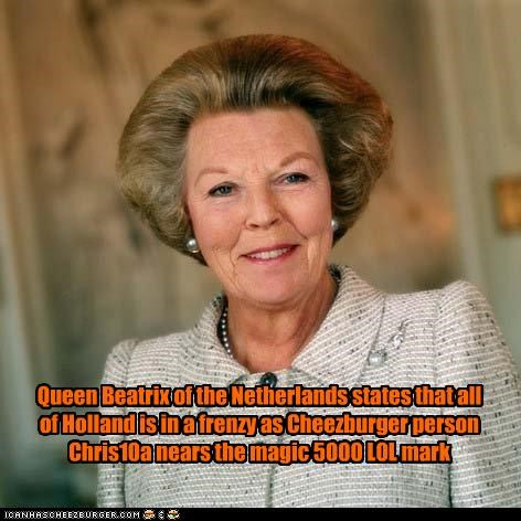 Queen Beatrix of the Netherlands states that all of Holland is in a frenzy as Cheezburger person Chris10a nears the magic 5000 LOL mark