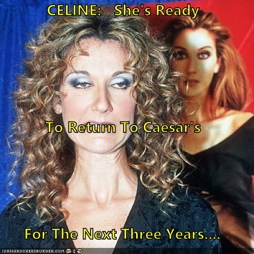 CELINE:   She's Ready To Return To Caesar's  For The Next Three Years....