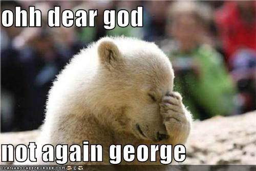 ohh dear god  not again george