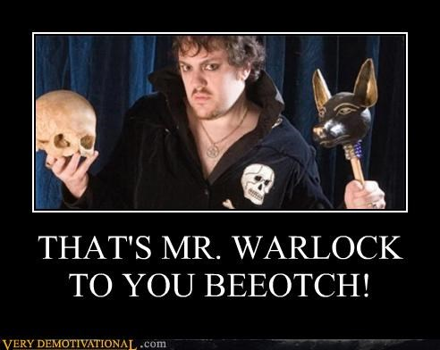 THAT'S MR. WARLOCK TO YOU BEEOTCH!