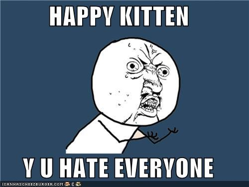HAPPY KITTEN  Y U HATE EVERYONE