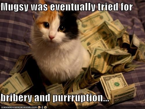 Mugsy was eventually tried for  bribery and purrruption...