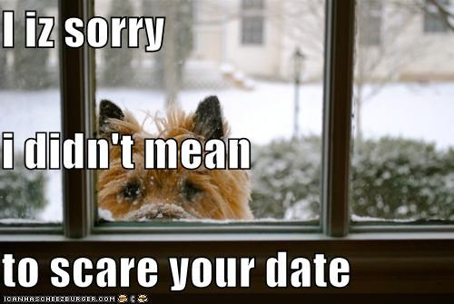 I iz sorry  i didn't mean  to scare your date