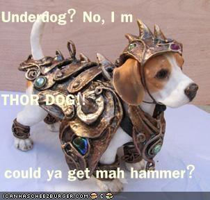 Underdog? No, I'm THOR DOG!! now could ya get mah hammer?