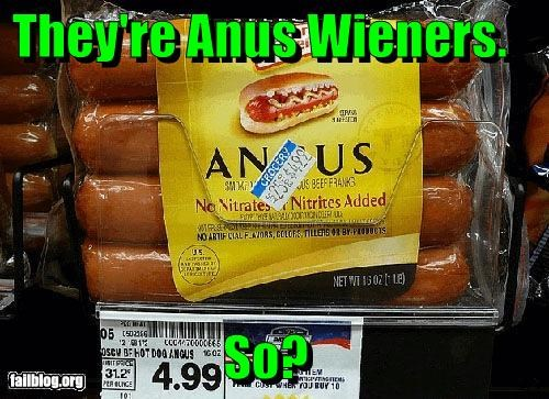 They're Anus Wieners.  So?