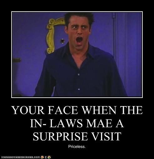 YOUR FACE WHEN THE IN- LAWS MAE A SURPRISE VISIT