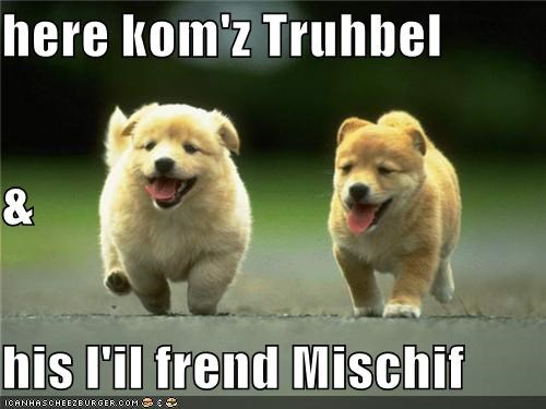 here kom'z Truhbel & his l'il frend Mischif