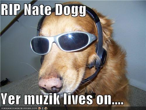 RIP Nate Dogg  Yer muzik lives on....