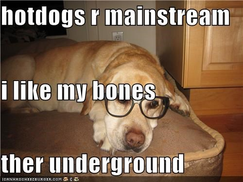 hotdogs r mainstream i like my bones ther underground