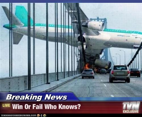 Breaking News - Win Or Fail Who Knows?