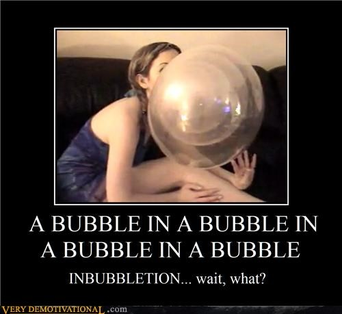 A BUBBLE IN A BUBBLE IN A BUBBLE IN A BUBBLE