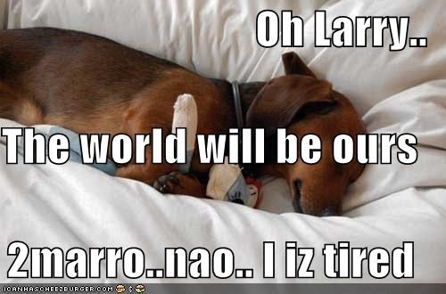 Oh Larry.. The world will be ours 2marro..nao.. I iz tired