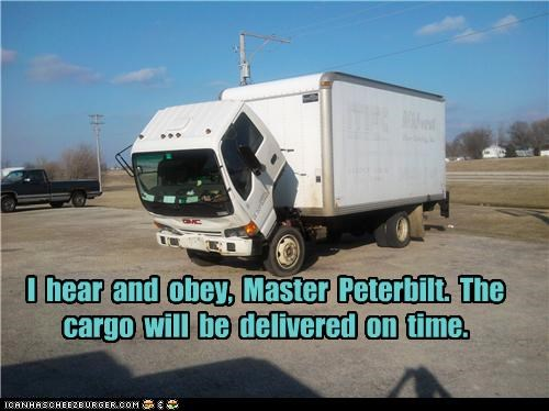 I  hear  and  obey,  Master  Peterbilt.