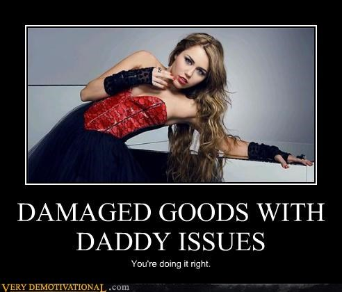 daddy issues,damaged goods,miley cyrus,youre-doing-it-right