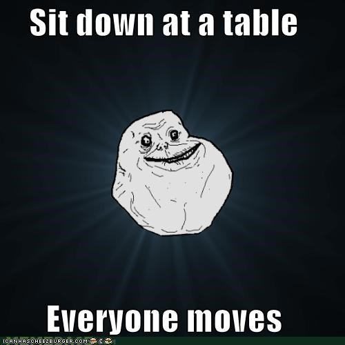 Forever Alone: Sit down at a table