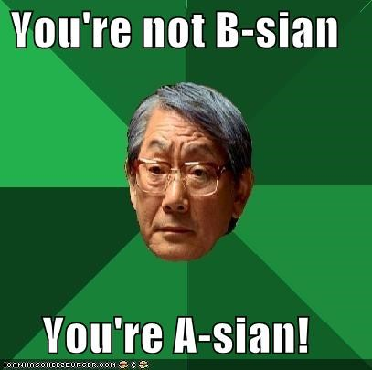 You're not B-sian  You're A-sian!