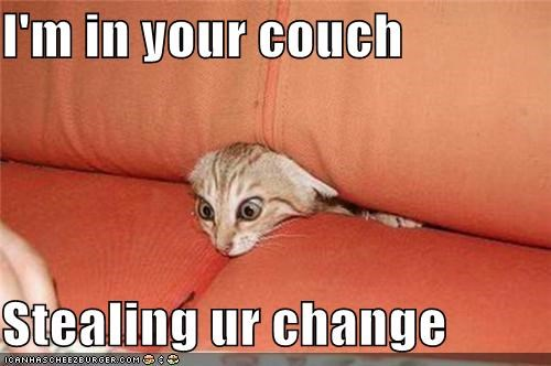I'm in your couch  Stealing ur change