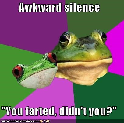 "Awkward silence  ""You farted, didn't you?"""