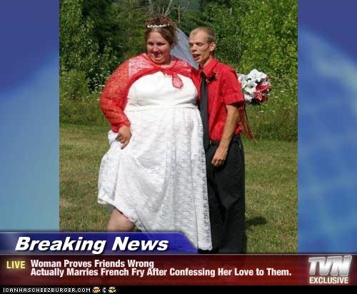 Breaking News - Woman Proves Friends Wrong Actually Marries French Fry After Confessing Her Love to Them.