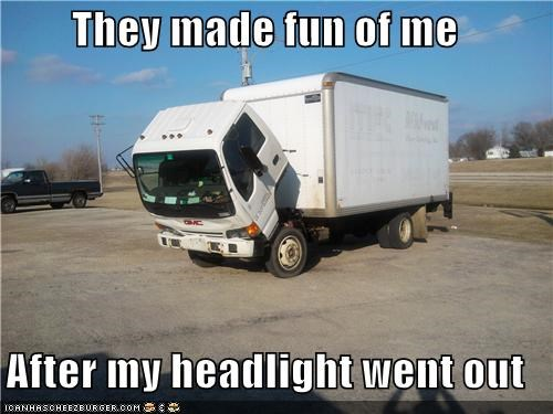 They made fun of me  After my headlight went out