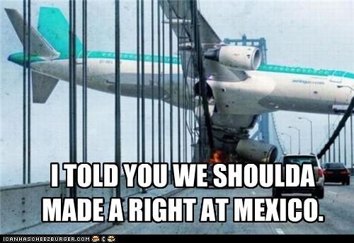 I TOLD YOU WE SHOULDA MADE A RIGHT AT MEXICO.