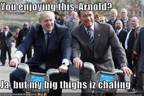 You enjoying this, Arnold?  Ja, but my big thighs iz chafing