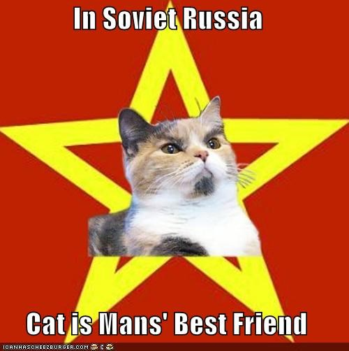 In Soviet Russia  Cat is Mans' Best Friend