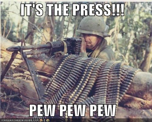 IT'S THE PRESS!!!  PEW PEW PEW