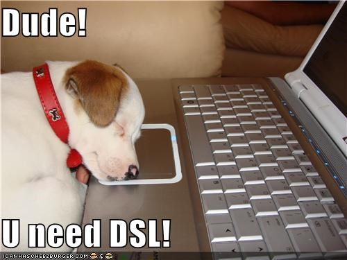 Dude!  U need DSL!