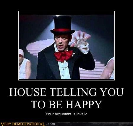 Very Demotivational: HOUSE TELLING YOU TO BE HAPPY