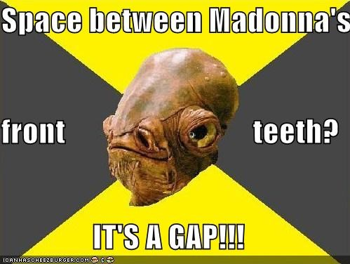 Space between Madonna's  front                               teeth? IT'S A GAP!!!
