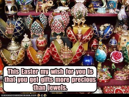 This Easter my wish for you is that you have gifts more precious than jewels.