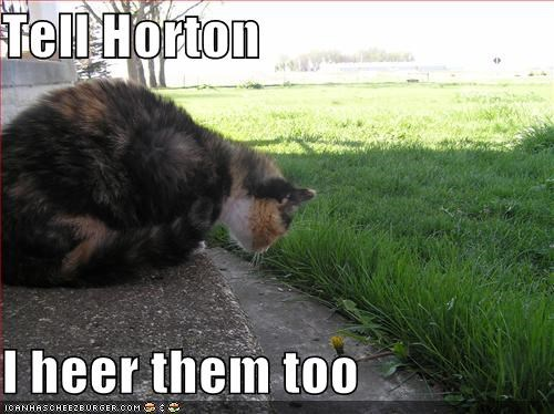 Tell Horton  I heer them too
