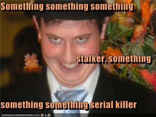 Something something something stalker, something something something serial killer
