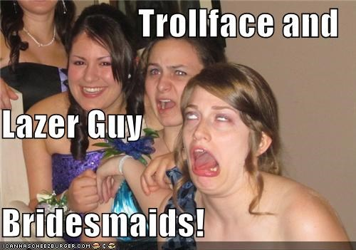 Trollface and Lazer Guy Bridesmaids!