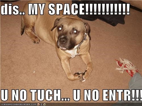 dis.. MY SPACE!!!!!!!!!!!  U NO TUCH... U NO ENTR!!!!!!!!!!