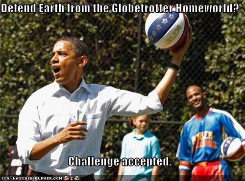 Defend Earth from the Globetrotter Homeworld?  Challenge accepted.