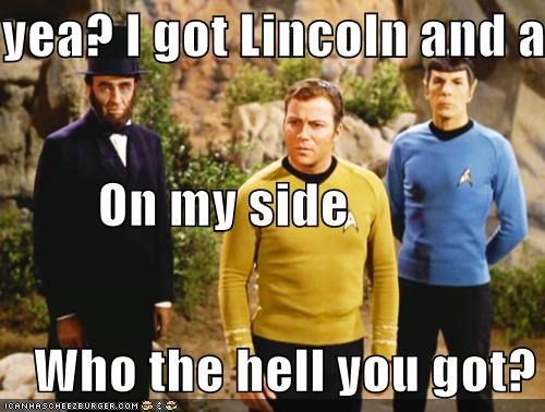 yea? I got Lincoln and an elf           On my side     Who the hell you got?