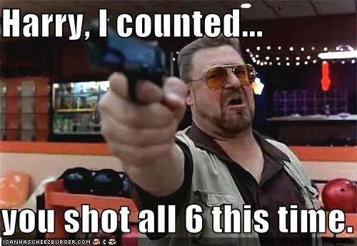 Harry, I counted...  you shot all 6 this time.