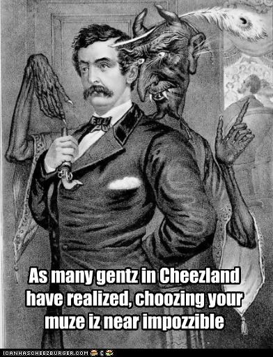 As many gentz in Cheezland have realized, choozing your muze iz near impozzible
