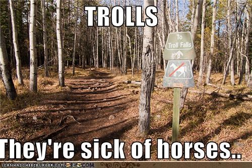 TROLLS  They're sick of horses..