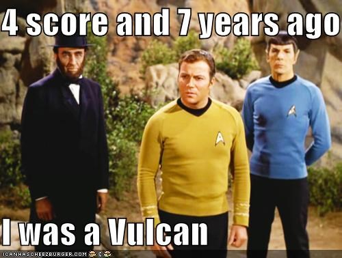 4 score and 7 years ago  I was a Vulcan